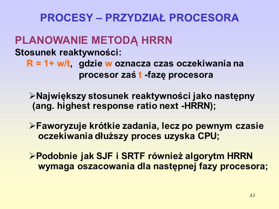 43 PROCESY – PRZYDZIAŁ PROCESORA PLANOWANIE METODĄ HRRN Stosunek reaktywności: R = 1+ w/t, gdzie w oznacza czas oczekiwania na procesor zaś t -fazę pr