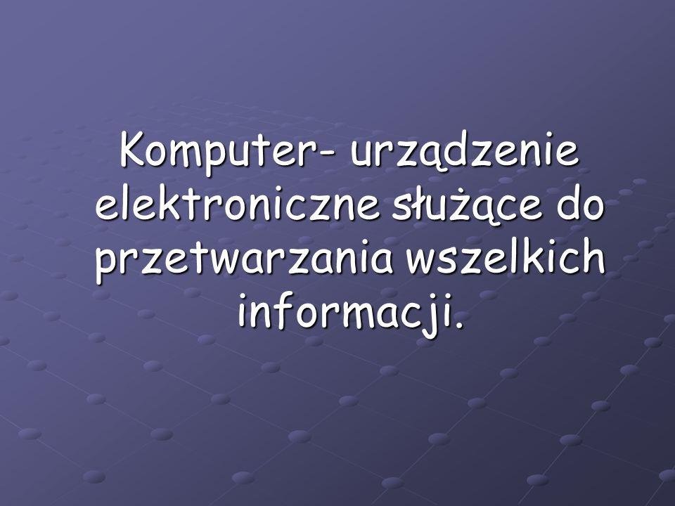 Komputer- urządzenie elektroniczne służące do przetwarzania wszelkich informacji. Komputer- urządzenie elektroniczne służące do przetwarzania wszelkic
