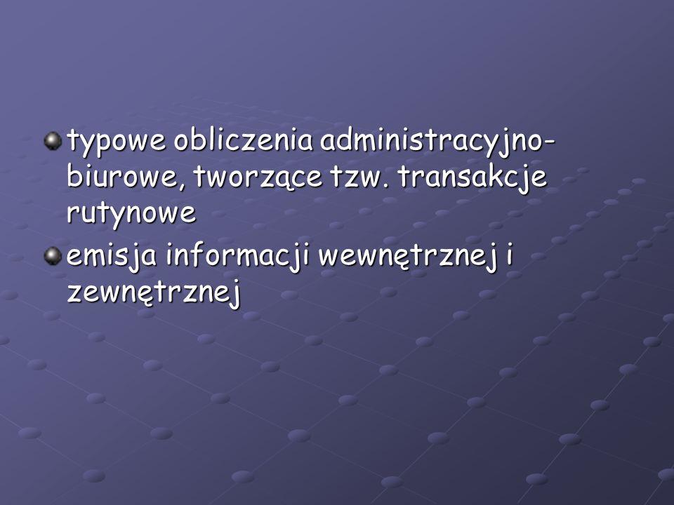 typowe obliczenia administracyjno- biurowe, tworzące tzw. transakcje rutynowe emisja informacji wewnętrznej i zewnętrznej