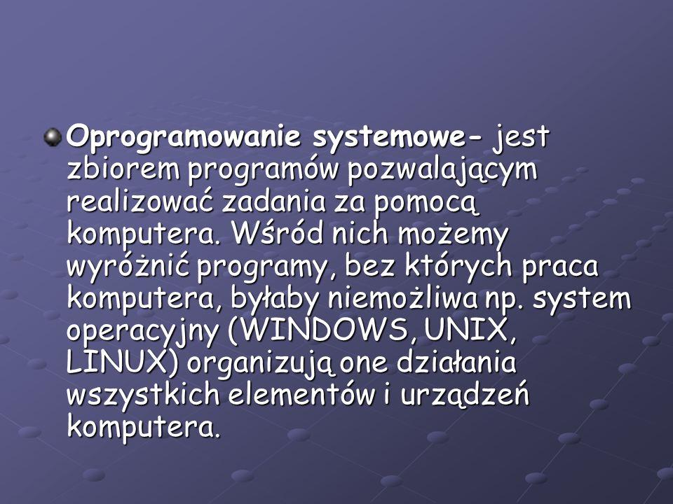 Oprogramowanie systemowe- jest zbiorem programów pozwalającym realizować zadania za pomocą komputera. Wśród nich możemy wyróżnić programy, bez których