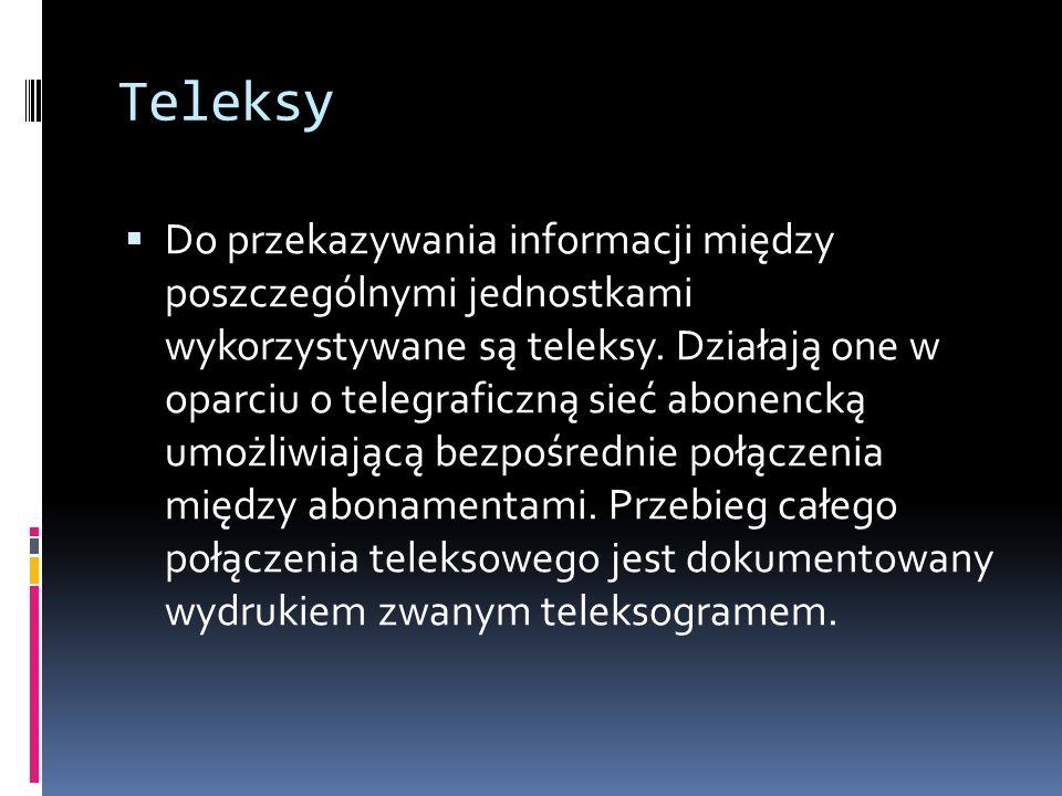 Teleksy Do przekazywania informacji między poszczególnymi jednostkami wykorzystywane są teleksy. Działają one w oparciu o telegraficzną sieć abonencką