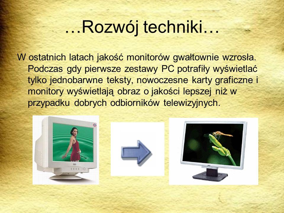 …Rozwój techniki… W ostatnich latach jakość monitorów gwałtownie wzrosła. Podczas gdy pierwsze zestawy PC potrafiły wyświetlać tylko jednobarwne tekst