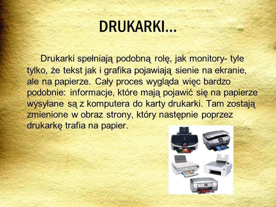 DRUKARKI… Drukarki spełniają podobną rolę, jak monitory- tyle tylko, że tekst jak i grafika pojawiają sienie na ekranie, ale na papierze. Cały proces