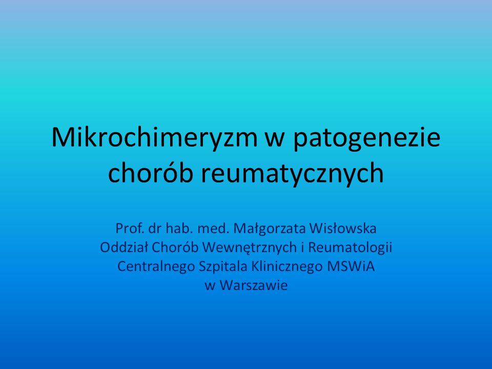 Mikrochimeryzm w patogenezie chorób reumatycznych Prof. dr hab. med. Małgorzata Wisłowska Oddział Chorób Wewnętrznych i Reumatologii Centralnego Szpit