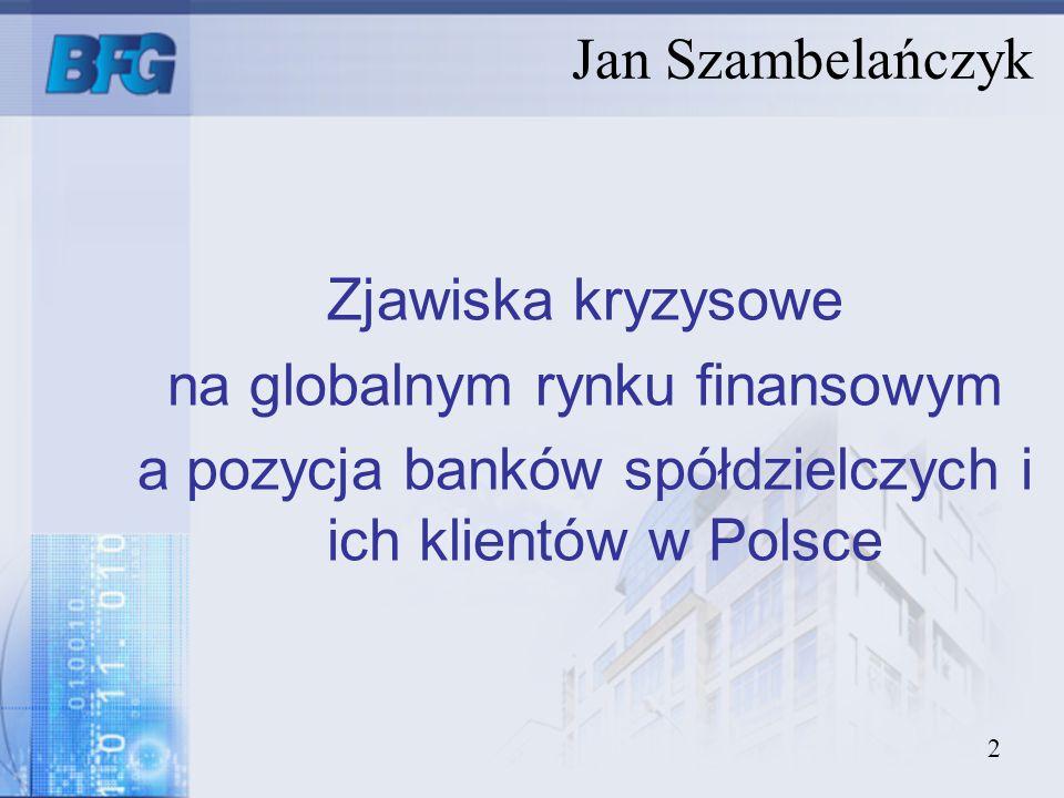 2 Jan Szambelańczyk Zjawiska kryzysowe na globalnym rynku finansowym a pozycja banków spółdzielczych i ich klientów w Polsce
