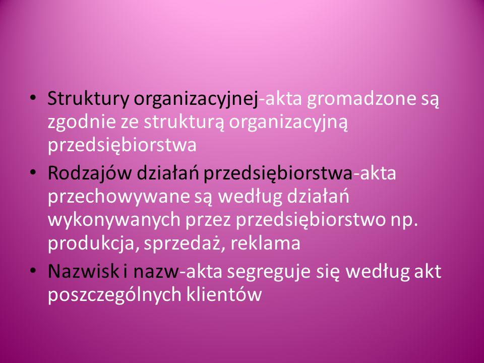 Struktury organizacyjnej-akta gromadzone są zgodnie ze strukturą organizacyjną przedsiębiorstwa Rodzajów działań przedsiębiorstwa-akta przechowywane są według działań wykonywanych przez przedsiębiorstwo np.