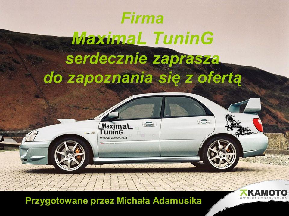 Firma MaximaL TuninG serdecznie zaprasza do zapoznania się z ofertą Przygotowane przez Michała Adamusika
