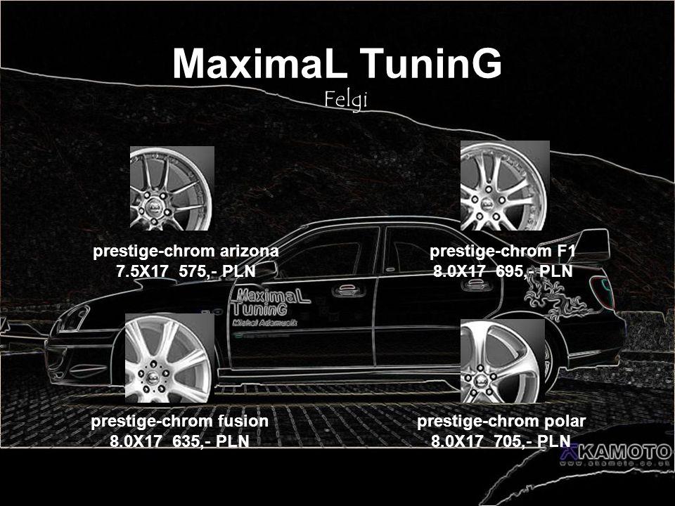 MaximaL TuninG Felgi prestige-chrom arizona 7.5X17 575,- PLN prestige-chrom F1 8.0X17 695,- PLN prestige-chrom polar 8.0X17 705,- PLN prestige-chrom f