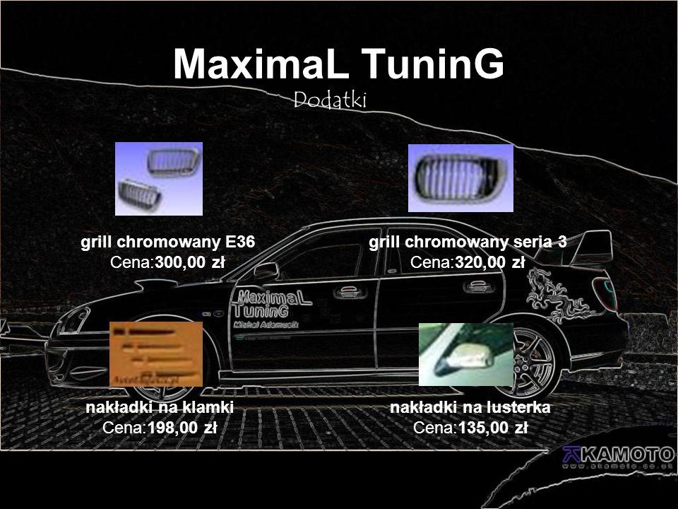 MaximaL TuninG Dodatki nakładki na lusterka Cena:135,00 zł nakładki na klamki Cena:198,00 zł grill chromowany E36 Cena:300,00 zł grill chromowany seri