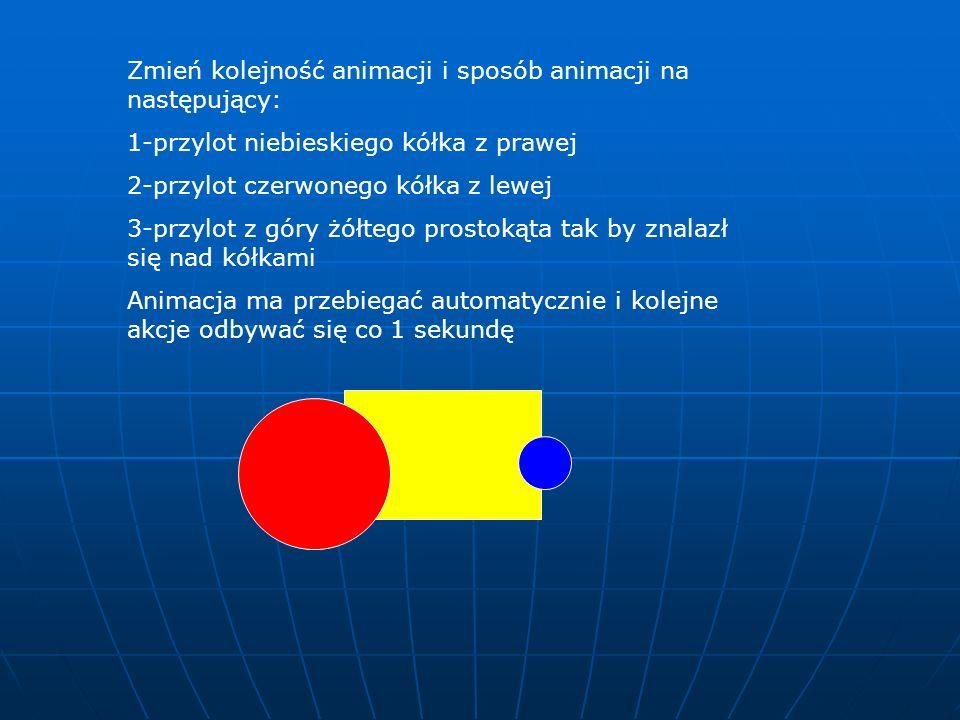 Zmień kolejność animacji i sposób animacji na następujący: 1-przylot niebieskiego kółka z prawej 2-przylot czerwonego kółka z lewej 3-przylot z góry ż