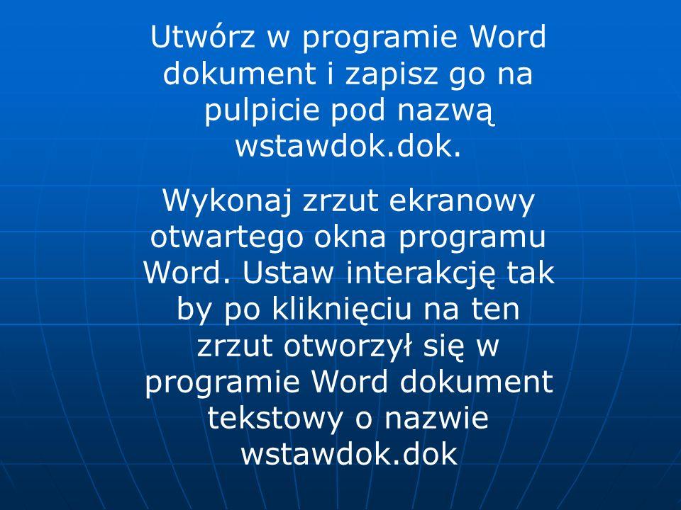 Utwórz w programie Word dokument i zapisz go na pulpicie pod nazwą wstawdok.dok. Wykonaj zrzut ekranowy otwartego okna programu Word. Ustaw interakcję