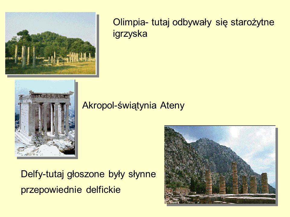 Olimpia- tutaj odbywały się starożytne igrzyska Akropol-świątynia Ateny Delfy-tutaj głoszone były słynne przepowiednie delfickie