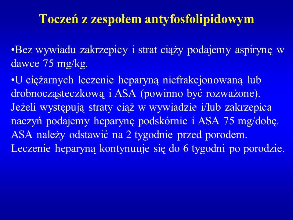 Toczeń z zespołem antyfosfolipidowym Bez wywiadu zakrzepicy i strat ciąży podajemy aspirynę w dawce 75 mg/kg. U ciężarnych leczenie heparyną niefrakcj