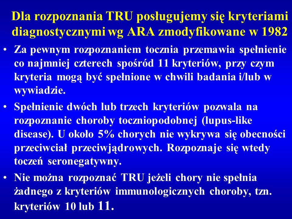 Dla rozpoznania TRU posługujemy się kryteriami diagnostycznymi wg ARA zmodyfikowane w 1982 Za pewnym rozpoznaniem tocznia przemawia spełnienie co najm