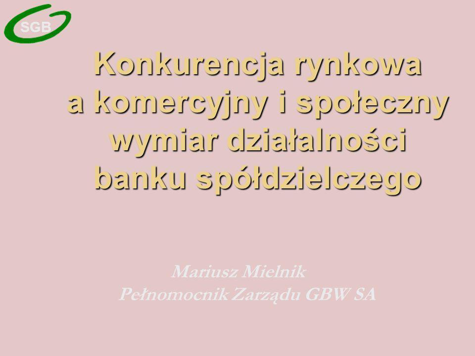 Konkurencja rynkowa a komercyjny i społeczny wymiar działalności banku spółdzielczego Mariusz Mielnik Pełnomocnik Zarządu GBW SA SGB