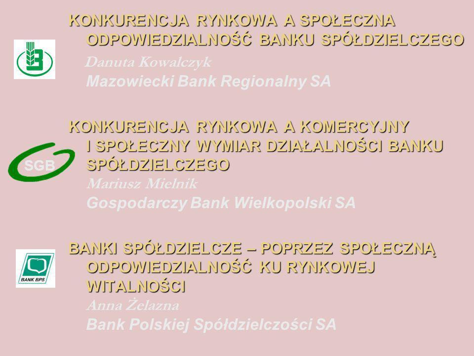 KONKURENCJA RYNKOWA A SPOŁECZNA ODPOWIEDZIALNOŚĆ BANKU SPÓŁDZIELCZEGO Danuta Kowalczyk Mazowiecki Bank Regionalny SA KONKURENCJA RYNKOWA A KOMERCYJNY I SPOŁECZNY WYMIAR DZIAŁALNOŚCI BANKU SPÓŁDZIELCZEGO KONKURENCJA RYNKOWA A KOMERCYJNY I SPOŁECZNY WYMIAR DZIAŁALNOŚCI BANKU SPÓŁDZIELCZEGO Mariusz Mielnik Gospodarczy Bank Wielkopolski SA BANKI SPÓŁDZIELCZE – POPRZEZ SPOŁECZNĄ ODPOWIEDZIALNOŚĆ KU RYNKOWEJ WITALNOŚCI BANKI SPÓŁDZIELCZE – POPRZEZ SPOŁECZNĄ ODPOWIEDZIALNOŚĆ KU RYNKOWEJ WITALNOŚCI Anna Żelazna Bank Polskiej Spółdzielczości SA SGB