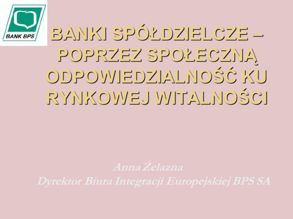 BANKI SPÓŁDZIELCZE – POPRZEZ SPOŁECZNĄ ODPOWIEDZIALNOŚĆ KU RYNKOWEJ WITALNOŚCI Anna Żelazna Dyrektor Biura Integracji Europejskiej BPS SA