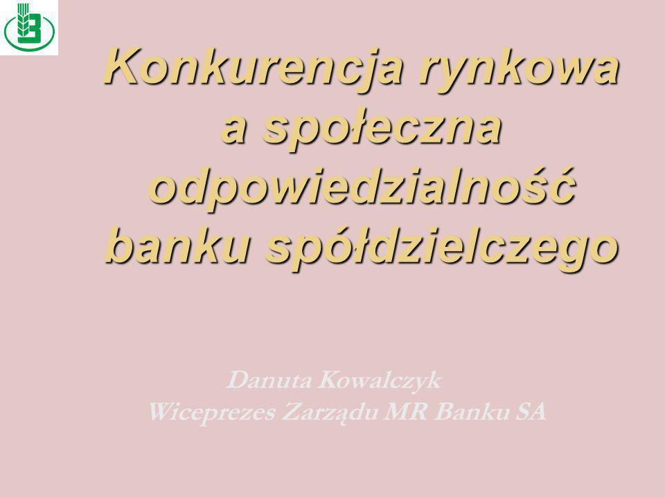 Konkurencja rynkowa a społeczna odpowiedzialność banku spółdzielczego Danuta Kowalczyk Wiceprezes Zarządu MR Banku SA