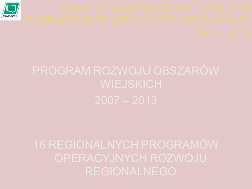 BANKI SPÓŁDZIELCZE NATURALNYM PARTNEREM BENEFICJENTÓW DOTACJI UE 2007 - 2013 PROGRAM ROZWOJU OBSZARÓW WIEJSKICH 2007 – 2013 16 REGIONALNYCH PROGRAMÓW OPERACYJNYCH ROZWOJU REGIONALNEGO