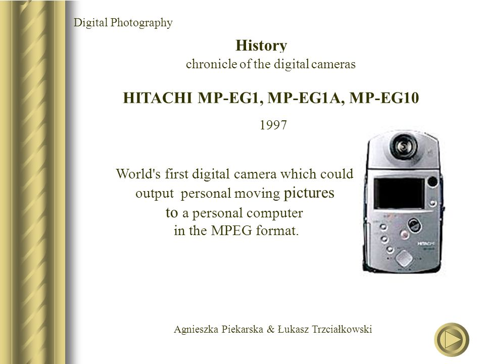 Agnieszka Piekarska & Łukasz Trzciałkowski HITACHI MP-EG1, MP-EG1A, MP-EG10 1997 World's first digital camera which could output personal moving pictu