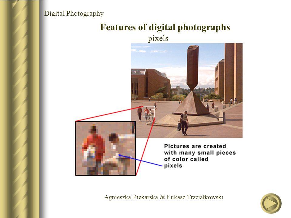 Agnieszka Piekarska & Łukasz Trzciałkowski Digital Photography Features of digital photographs pixels