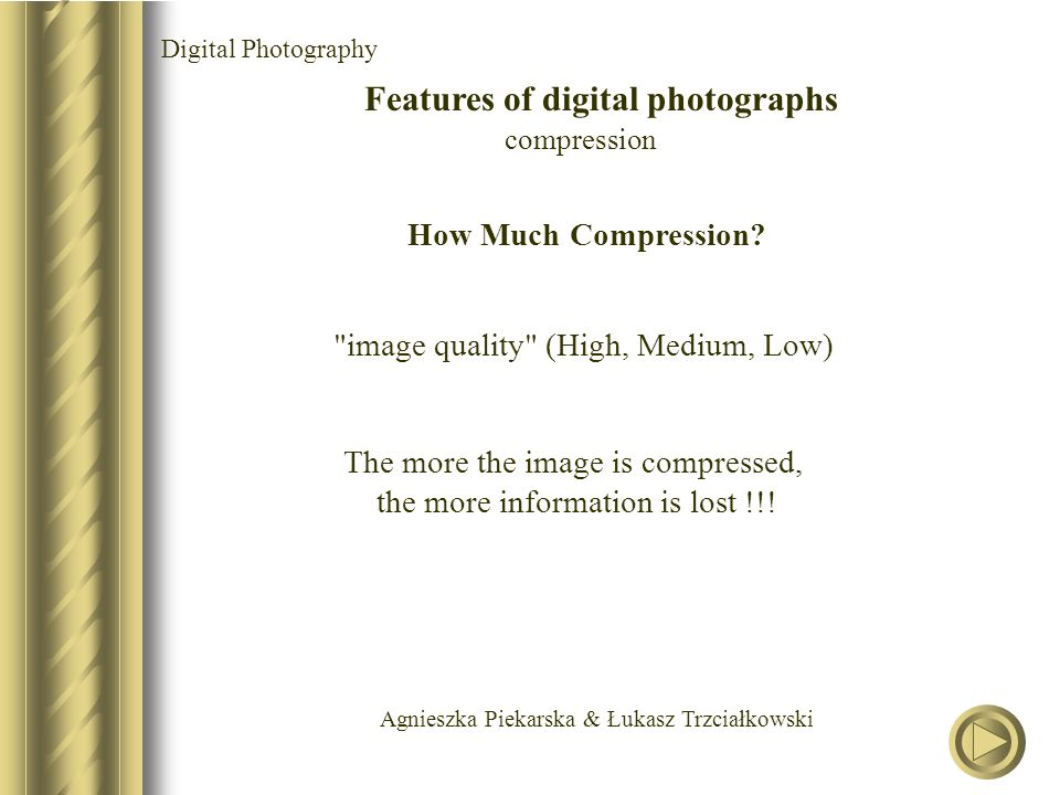 Agnieszka Piekarska & Łukasz Trzciałkowski Digital Photography Features of digital photographs compression image quality (High, Medium, Low) How Much Compression.