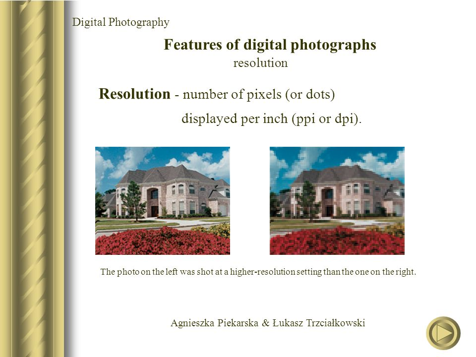 Agnieszka Piekarska & Łukasz Trzciałkowski Digital Photography Features of digital photographs resolution Resolution - number of pixels (or dots) displayed per inch (ppi or dpi).
