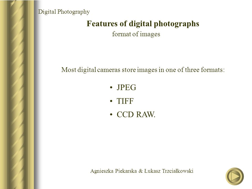 Agnieszka Piekarska & Łukasz Trzciałkowski Digital Photography Features of digital photographs format of images Most digital cameras store images in one of three formats: JPEG TIFF CCD RAW.