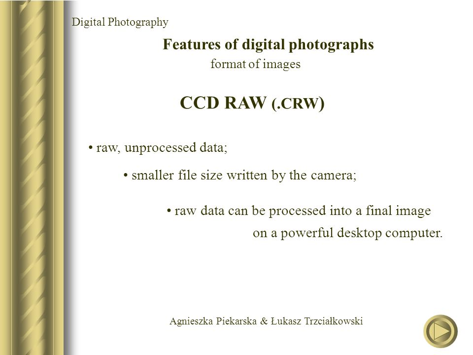 Agnieszka Piekarska & Łukasz Trzciałkowski Digital Photography Features of digital photographs format of images CCD RAW (.CRW ) smaller file size writ