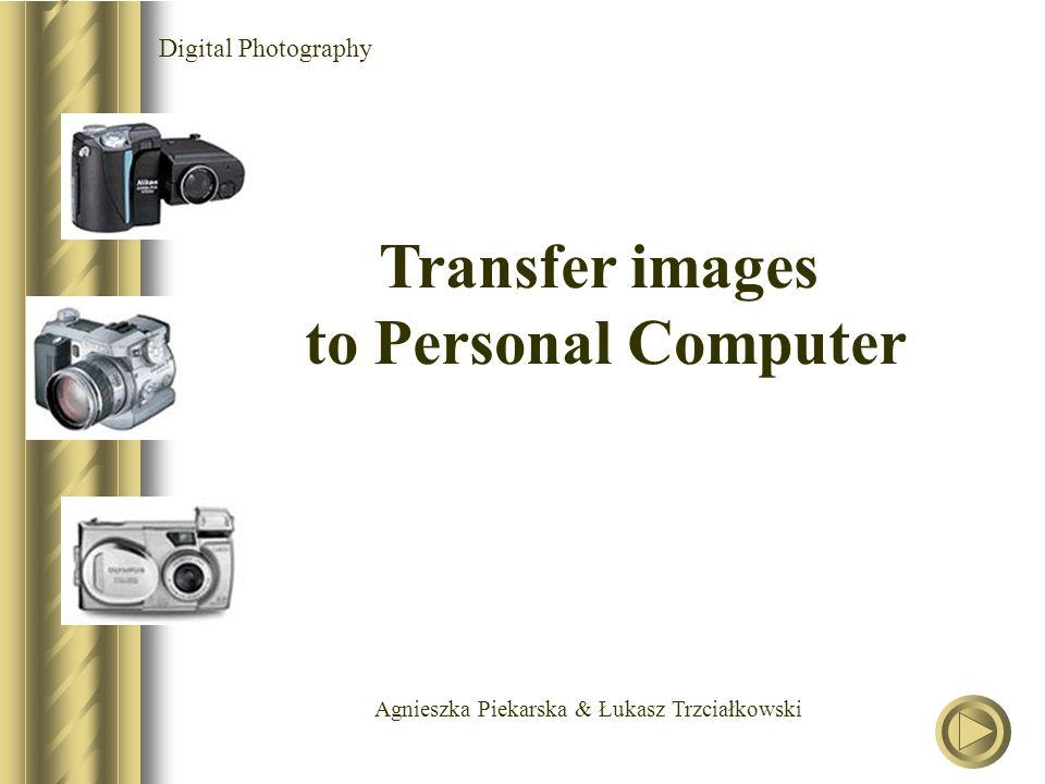 Agnieszka Piekarska & Łukasz Trzciałkowski Digital Photography Transfer images to Personal Computer