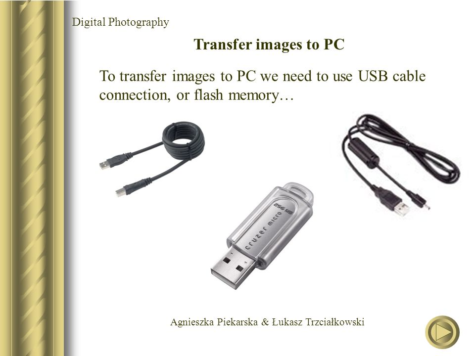 Agnieszka Piekarska & Łukasz Trzciałkowski Digital Photography Transfer images to PC To transfer images to PC we need to use USB cable connection, or flash memory…