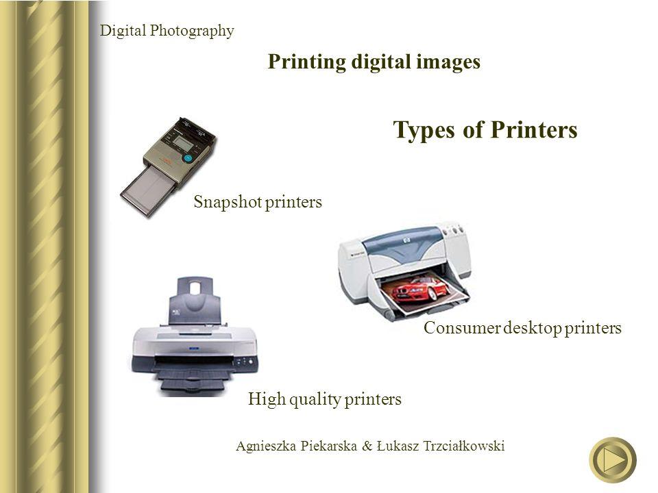 Agnieszka Piekarska & Łukasz Trzciałkowski Digital Photography Printing digital images Types of Printers Snapshot printers Consumer desktop printers High quality printers
