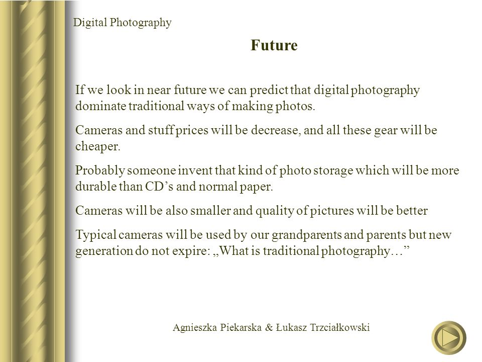 Agnieszka Piekarska & Łukasz Trzciałkowski Digital Photography Future If we look in near future we can predict that digital photography dominate traditional ways of making photos.