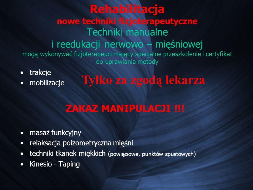 Rehabilitacja nowe techniki fizjoterapeutyczne Techniki manualne i reedukacji nerwowo – mięśniowej mogą wykonywać fizjoterapeuci mający specjalne przeszkolenie i certyfikat do uprawiania metody trakcje mobilizacje ZAKAZ MANIPULACJI !!.