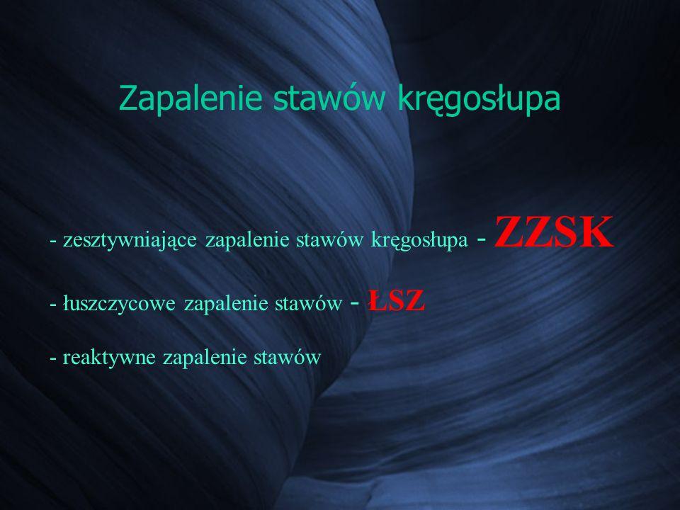 Zapalenie stawów kręgosłupa - zesztywniające zapalenie stawów kręgosłupa - ZZSK - łuszczycowe zapalenie stawów - ŁSZ - reaktywne zapalenie stawów