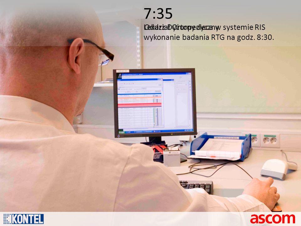 7:35 Lekarz Dyżurny zleca w systemie RIS wykonanie badania RTG na godz. 8:30. Oddział Ortopedyczny