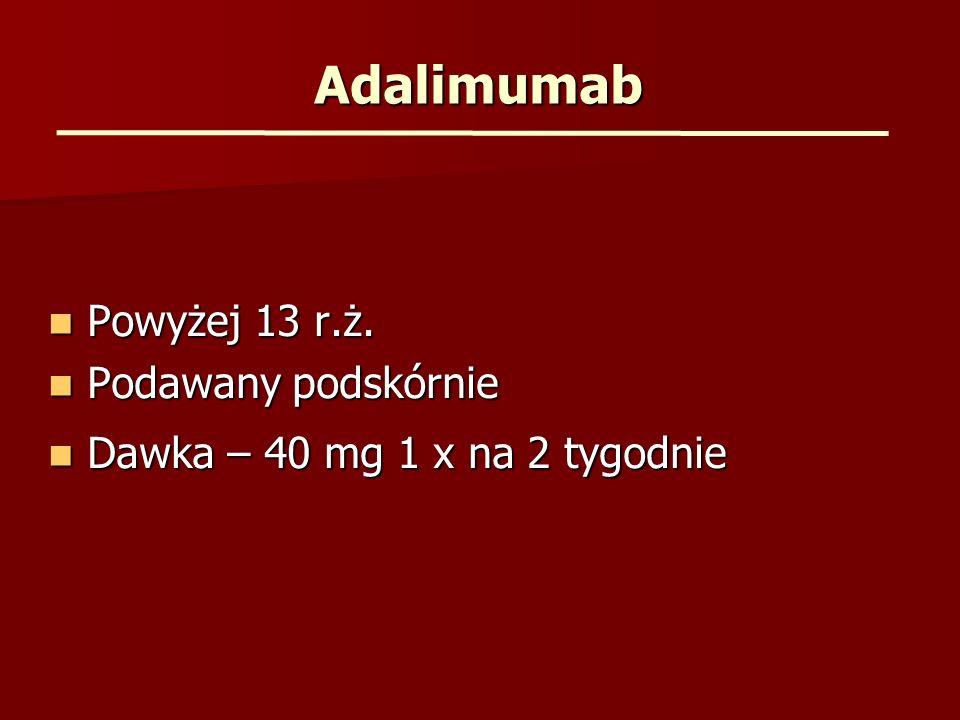 Adalimumab Powyżej 13 r.ż. Powyżej 13 r.ż. Podawany podskórnie Podawany podskórnie Dawka – 40 mg 1 x na 2 tygodnie Dawka – 40 mg 1 x na 2 tygodnie