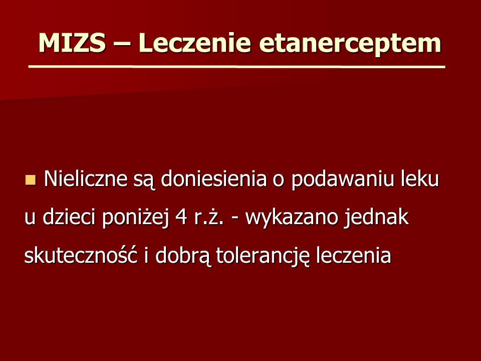 MIZS – Leczenie etanerceptem Nieliczne są doniesienia o podawaniu leku u dzieci poniżej 4 r.ż. - wykazano jednak skuteczność i dobrą tolerancję leczen