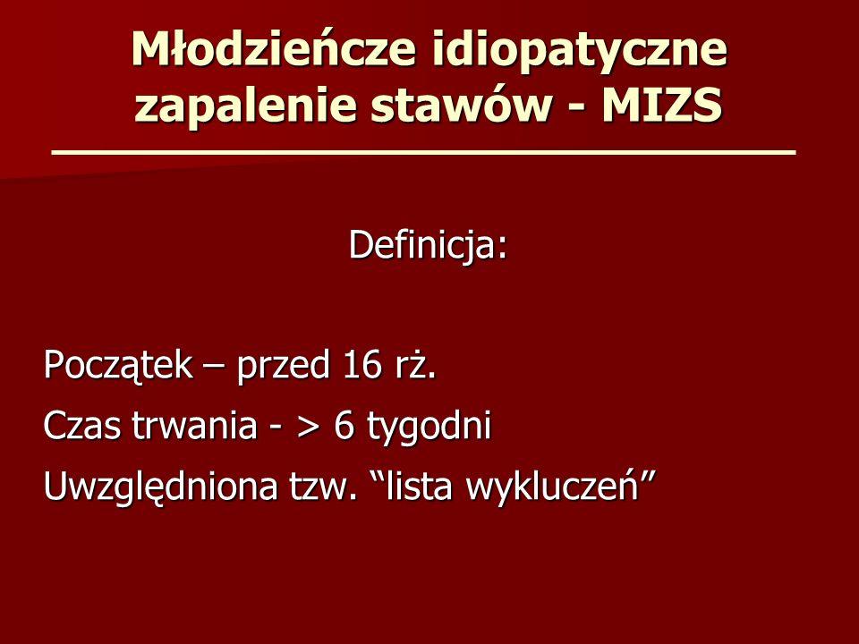 Młodzieńcze idiopatyczne zapalenie stawów - MIZS Definicja: Początek – przed 16 rż. Czas trwania - > 6 tygodni Uwzględniona tzw. lista wykluczeń