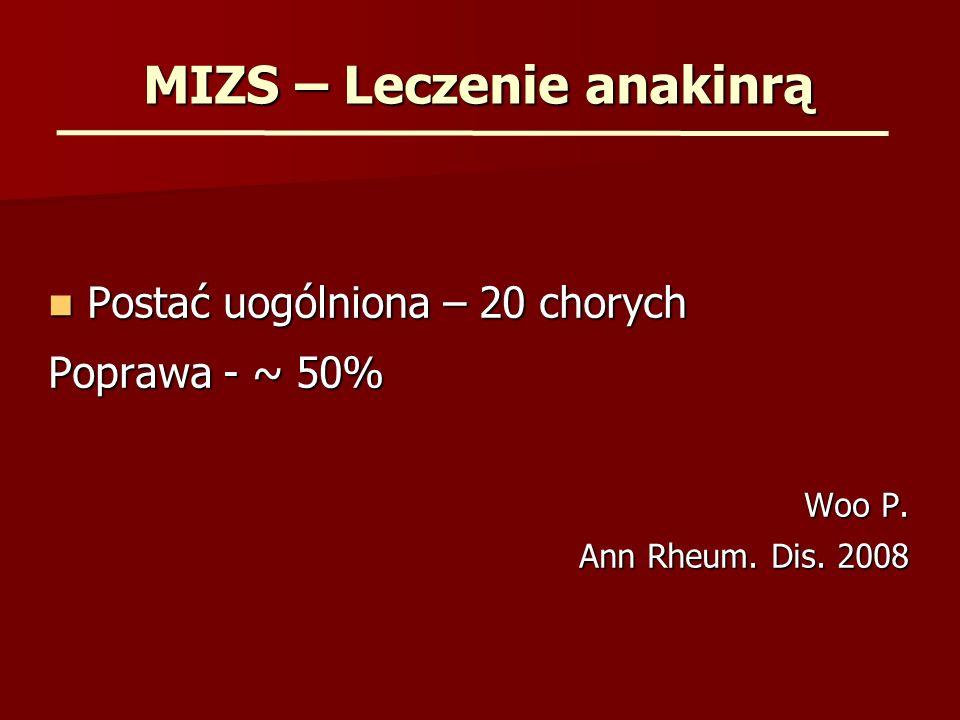 MIZS – Leczenie anakinrą Postać uogólniona – 20 chorych Postać uogólniona – 20 chorych Poprawa - ~ 50% Woo P. Ann Rheum. Dis. 2008