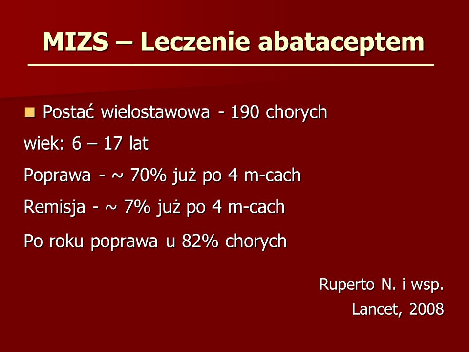 MIZS – Leczenie abataceptem Postać wielostawowa - 190 chorych Postać wielostawowa - 190 chorych wiek: 6 – 17 lat Poprawa - ~ 70% już po 4 m-cach Remisja - ~ 7% już po 4 m-cach Po roku poprawa u 82% chorych Ruperto N.