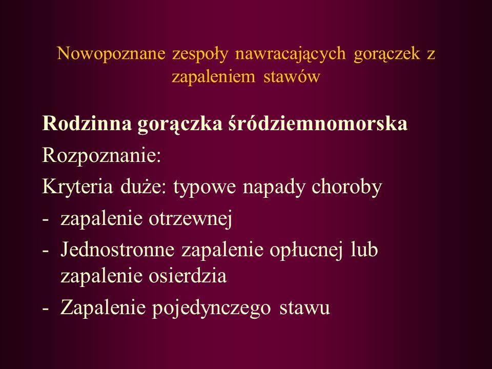 Nowopoznane zespoły nawracających gorączek z zapaleniem stawów Rodzinna gorączka śródziemnomorska Rozpoznanie: Kryteria duże: typowe napady choroby -z