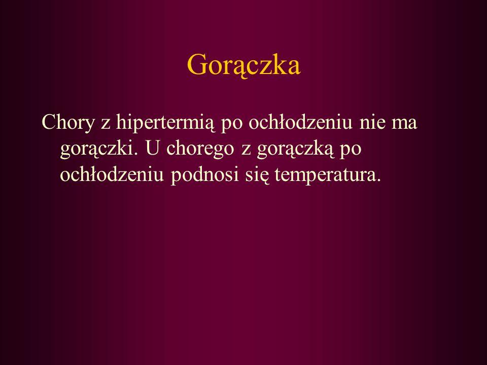 Gorączka Chory z hipertermią po ochłodzeniu nie ma gorączki. U chorego z gorączką po ochłodzeniu podnosi się temperatura.