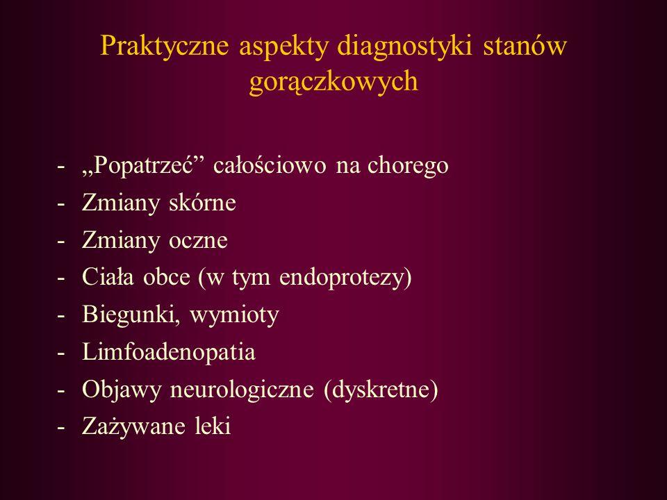 Praktyczne aspekty diagnostyki stanów gorączkowych -Popatrzeć całościowo na chorego -Zmiany skórne -Zmiany oczne -Ciała obce (w tym endoprotezy) -Bieg