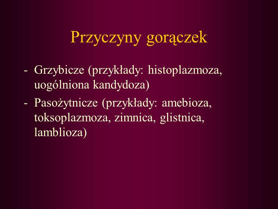 Przyczyny gorączek -Grzybicze (przykłady: histoplazmoza, uogólniona kandydoza) -Pasożytnicze (przykłady: amebioza, toksoplazmoza, zimnica, glistnica,