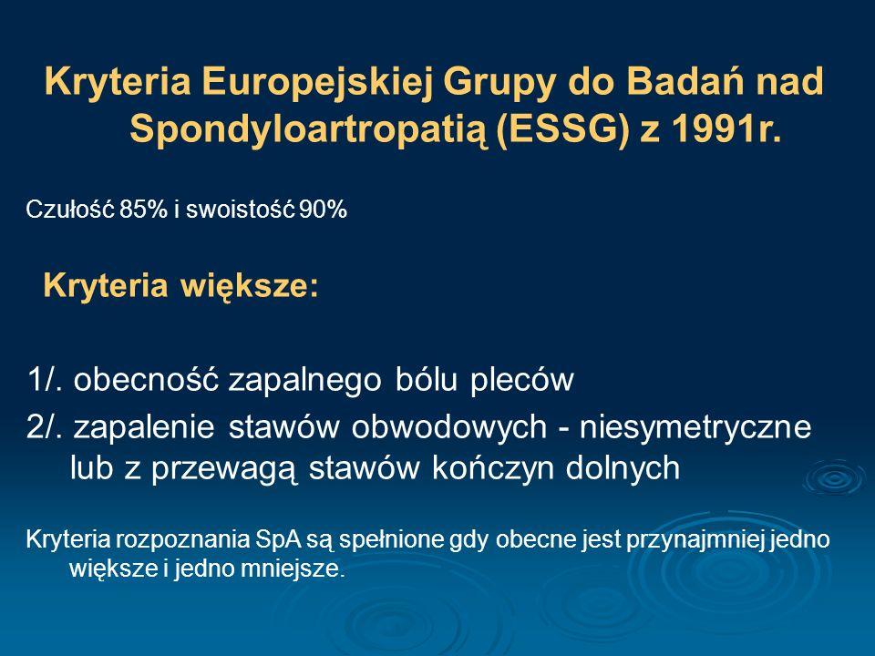 Kryteria Europejskiej Grupy do Badań nad Spondyloartropatią (ESSG) z 1991r. Czułość 85% i swoistość 90% Kryteria większe: 1/. obecność zapalnego bólu