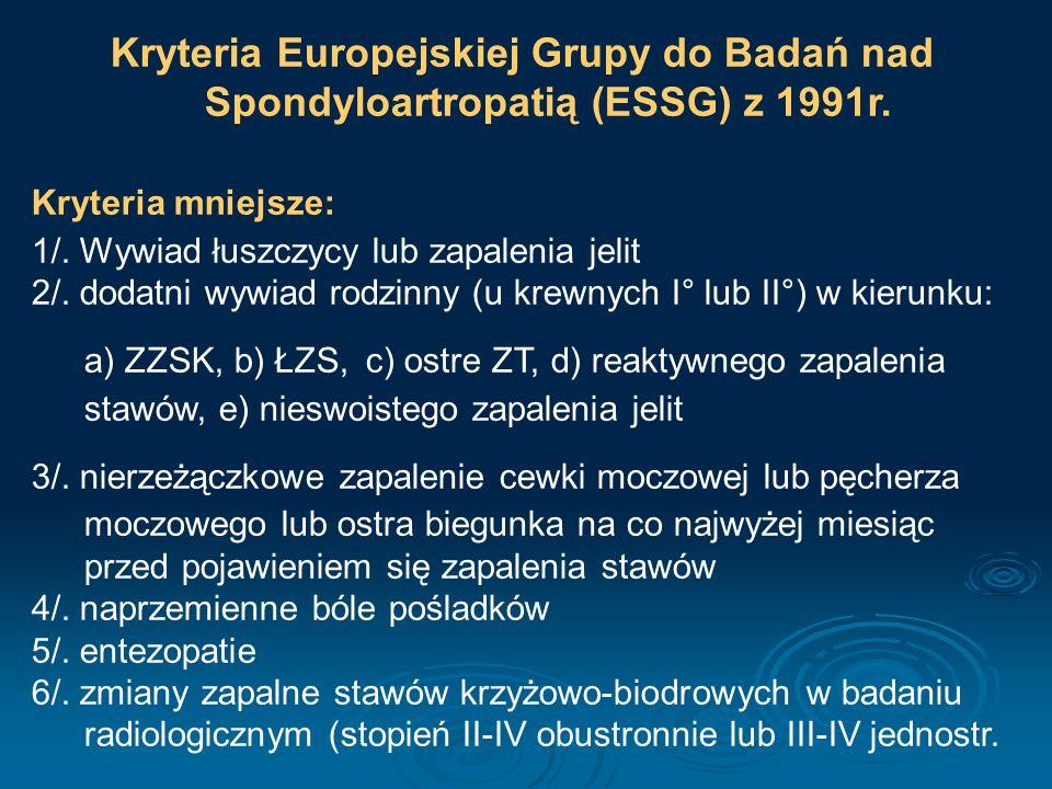 Kryteria Europejskiej Grupy do Badań nad Spondyloartropatią (ESSG) z 1991r. Kryteria mniejsze: 1/. Wywiad łuszczycy lub zapalenia jelit 2/. dodatni wy