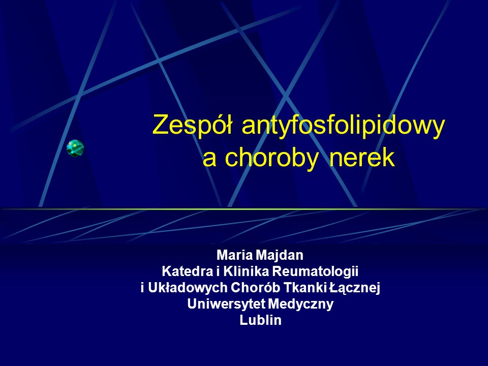 Zespół antyfosfolipidowy a choroby nerek Maria Majdan Katedra i Klinika Reumatologii i Układowych Chorób Tkanki Łącznej Uniwersytet Medyczny Lublin