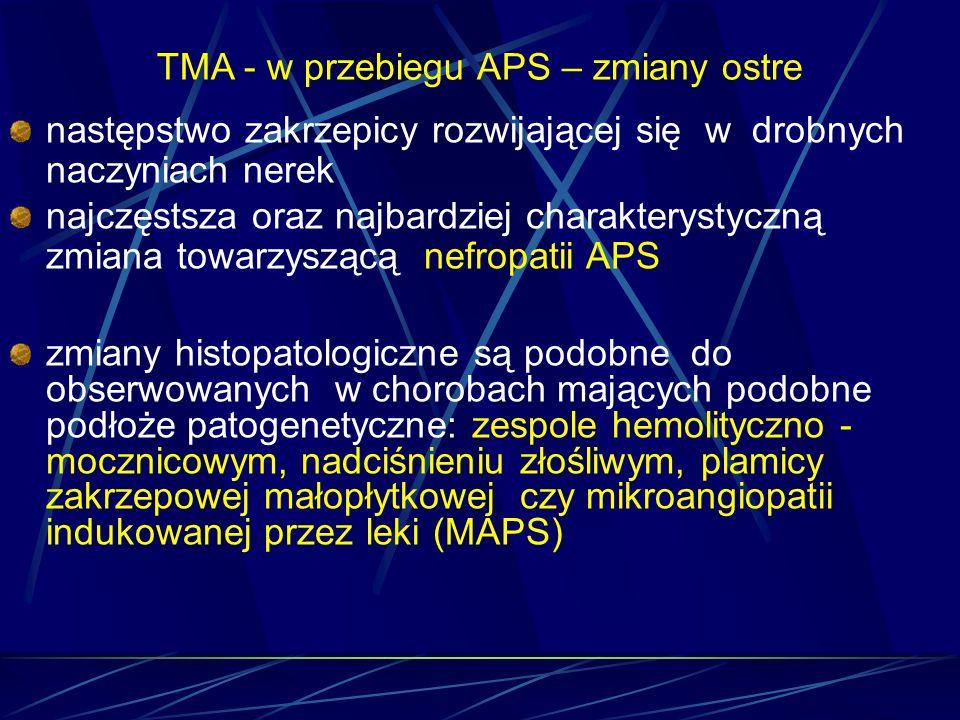 TMA - w przebiegu APS – zmiany ostre następstwo zakrzepicy rozwijającej się w drobnych naczyniach nerek najczęstsza oraz najbardziej charakterystyczną
