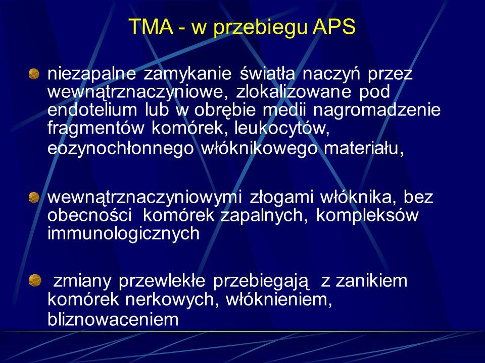 TMA - w przebiegu APS niezapalne zamykanie światła naczyń przez wewnątrznaczyniowe, zlokalizowane pod endotelium lub w obrębie medii nagromadzenie fra